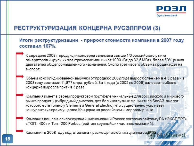 15 Итоги реструктуризации - прирост стоимости компании в 2007 году составил 167%. К середине 2008 г. продукция концерна занимала свыше 1/3 российского рынка генераторов и крупных электрических машин (от 1000 кВт до 32,5 МВт), более 30% рынка двигател