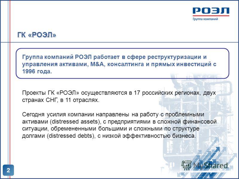 ГК «РОЭЛ» 2 Группа компаний РОЭЛ работает в сфере реструктуризации и управления активами, M&A, консалтинга и прямых инвестиций с 1996 года. Проекты ГК «РОЭЛ» осуществляются в 17 российских регионах, двух странах СНГ, в 11 отраслях. Сегодня усилия ком