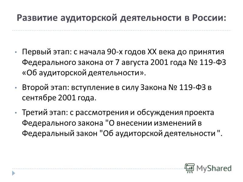 Развитие аудиторской деятельности в России: Первый этап : с начала 90- х годов XX века до принятия Федерального закона от 7 августа 2001 года 119- ФЗ « Об аудиторской деятельности ». Второй этап : вступление в силу Закона 119- ФЗ в сентябре 2001 года