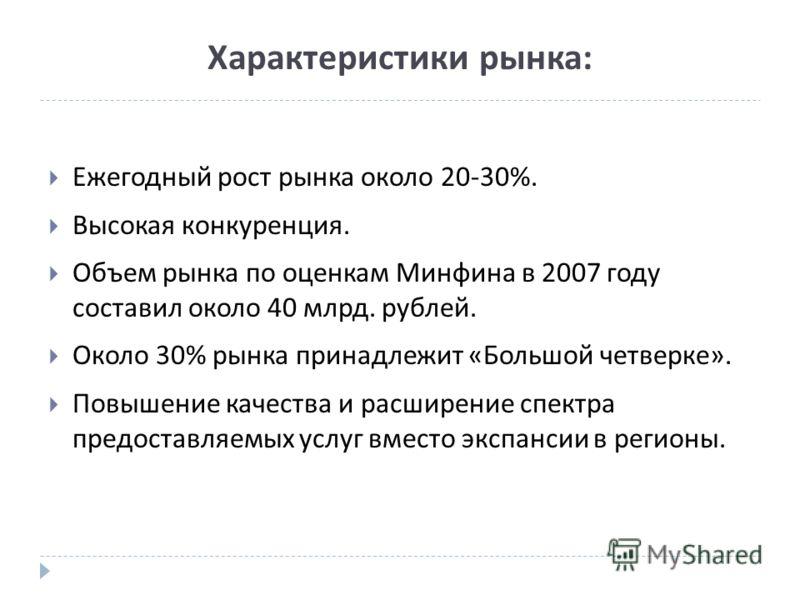 Характеристики рынка: Ежегодный рост рынка около 20-30%. Высокая конкуренция. Объем рынка по оценкам Минфина в 2007 году составил около 40 млрд. рублей. Около 30% рынка принадлежит « Большой четверке ». Повышение качества и расширение спектра предост