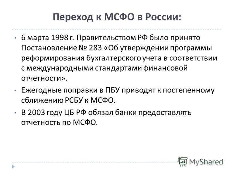 Переход к МСФО в России: 6 марта 1998 г. Правительством РФ было принято Постановление 283 « Об утверждении программы реформирования бухгалтерского учета в соответствии с международными стандартами финансовой отчетности ». Ежегодные поправки в ПБУ при