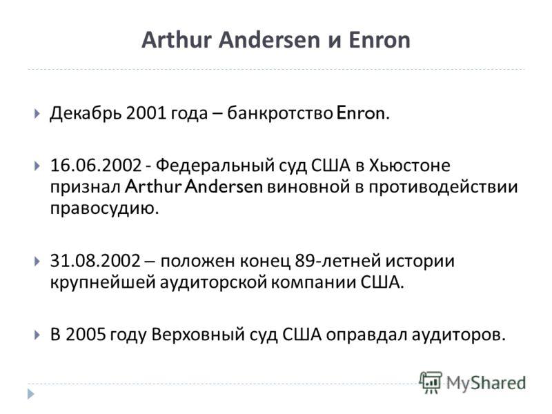Arthur Andersen и Enron Декабрь 2001 года – банкротство Enron. 16.06.2002 - Федеральный суд США в Хьюстоне признал Arthur Andersen виновной в противодействии правосудию. 31.08.2002 – положен конец 89- летней истории крупнейшей аудиторской компании СШ