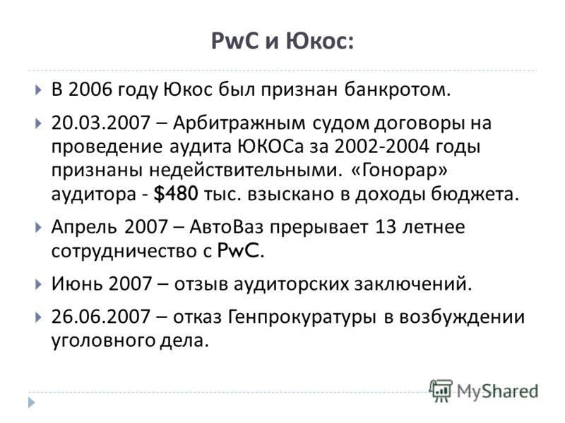 PwC и Юкос: В 2006 году Юкос был признан банкротом. 20.03.2007 – Арбитражным судом договоры на проведение аудита ЮКОСа за 2002-2004 годы признаны недействительными. « Гонорар » аудитора - $480 тыс. взыскано в доходы бюджета. Апрель 2007 – АвтоВаз пре