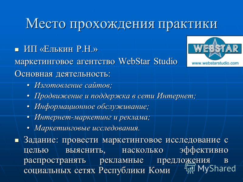 Место прохождения практики ИП «Елькин Р.Н.» ИП «Елькин Р.Н.» маркетинговое агентство WebStar Studio Основная деятельность: Изготовление сайтов;Изготовление сайтов; Продвижение и поддержка в сети Интернет;Продвижение и поддержка в сети Интернет; Инфор