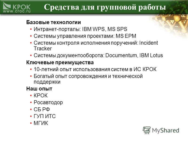 Средства для групповой работы Базовые технологии Интранет-порталы: IBM WPS, MS SPS Системы управления проектами: MS EPM Системы контроля исполнения поручений: Incident Tracker Системы документооборота: Documentum, IBM Lotus Ключевые преимущества 10-л