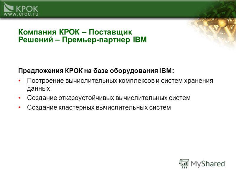 Компания КРОК – Поставщик Решений – Премьер-партнер IBM Предложения КРОК на базе оборудования IBM : Построение вычислительных комплексов и систем хранения данных Создание отказоустойчивых вычислительных систем Создание кластерных вычислительных систе