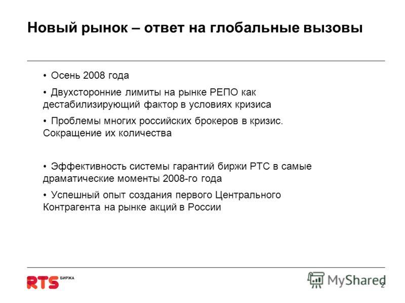 2 Новый рынок – ответ на глобальные вызовы Осень 2008 года Двухсторонние лимиты на рынке РЕПО как дестабилизирующий фактор в условиях кризиса Проблемы многих российских брокеров в кризис. Сокращение их количества Эффективность системы гарантий биржи