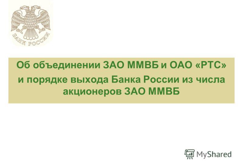 Об объединении ЗАО ММВБ и ОАО «РТС» и порядке выхода Банка России из числа акционеров ЗАО ММВБ