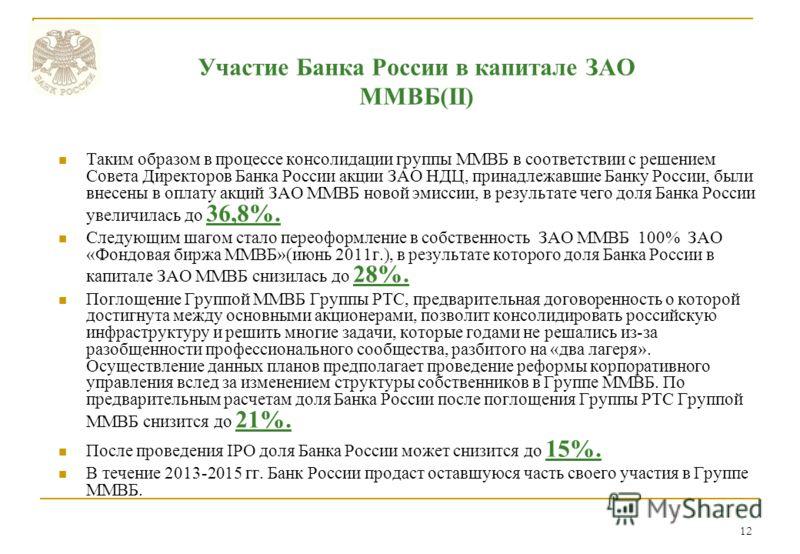 12 Таким образом в процессе консолидации группы ММВБ в соответствии с решением Совета Директоров Банка России акции ЗАО НДЦ, принадлежавшие Банку России, были внесены в оплату акций ЗАО ММВБ новой эмиссии, в результате чего доля Банка России увеличил