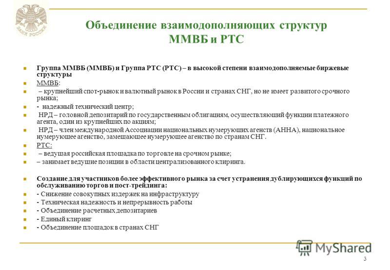 3 Группа ММВБ (ММВБ) и Группа РТС (РТС) – в высокой степени взаимодополняемые биржевые структуры ММВБ: – крупнейший спот-рынок и валютный рынок в России и странах СНГ, но не имеет развитого срочного рынка; - надежный технический центр; НРД – головной