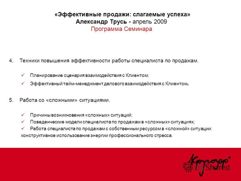 «Эффективные продажи: слагаемые успеха» Александр Трусь - апрель 2009 Программа Семинара 4. Техники повышения эффективности работы специалиста по продажам. Планирование сценария взаимодействия с Клиентом; Эффективный тайм-менеджмент делового взаимоде