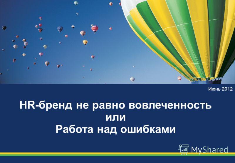 Июнь 2012 HR-бренд не равно вовлеченность или Работа над ошибками