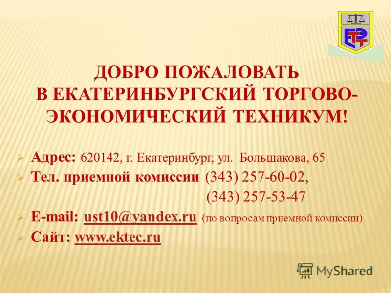Адрес: 620142, г. Екатеринбург, ул. Большакова, 65 Тел. приемной комиссии (343) 257-60-02, (343) 257-53-47 E-mail: ust10@yandex.ru (по вопросам приемной комиссии)ust10@yandex.ru Сайт: www.ektec.ruwww.ektec.ru ДОБРО ПОЖАЛОВАТЬ В ЕКАТЕРИНБУРГСКИЙ ТОРГО