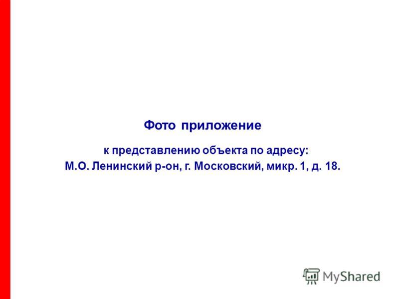 Фото приложение к представлению объекта по адресу: М.О. Ленинский р-он, г. Московский, микр. 1, д. 18.