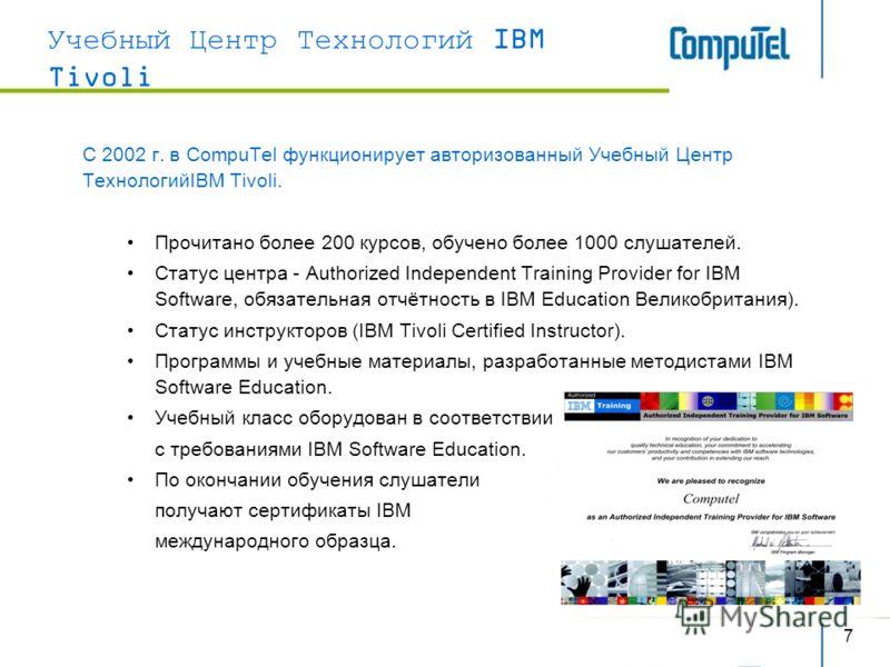 7 Учебный Центр Технологий IBM Tivoli C 2002 г. в CompuTel функционирует авторизованный Учебный Центр ТехнологийIBM Tivoli. Прочитано более 200 курсов, обучено более 1000 слушателей. Статус центра - Authorized Independent Training Provider for IBM So