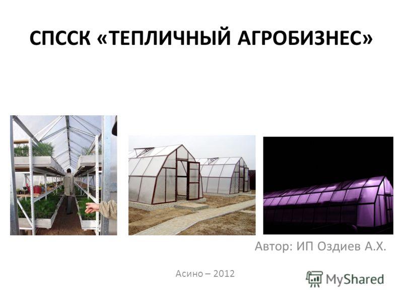 СПССК «ТЕПЛИЧНЫЙ АГРОБИЗНЕС» Автор: ИП Оздиев А.Х. Асино – 2012