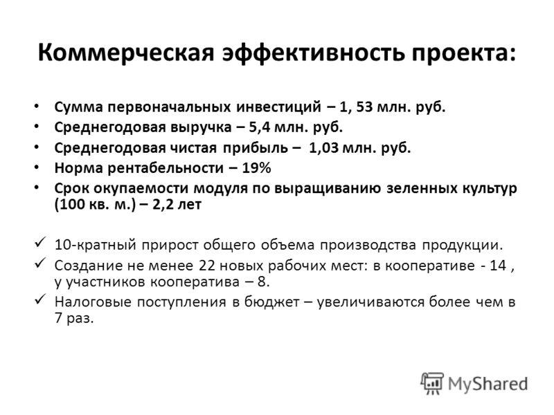 Коммерческая эффективность проекта: Сумма первоначальных инвестиций – 1, 53 млн. руб. Среднегодовая выручка – 5,4 млн. руб. Среднегодовая чистая прибыль – 1,03 млн. руб. Норма рентабельности – 19% Срок окупаемости модуля по выращиванию зеленных культ