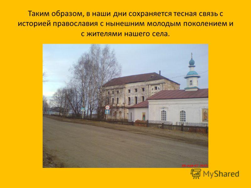 Таким образом, в наши дни сохраняется тесная связь с историей православия с нынешним молодым поколением и с жителями нашего села.