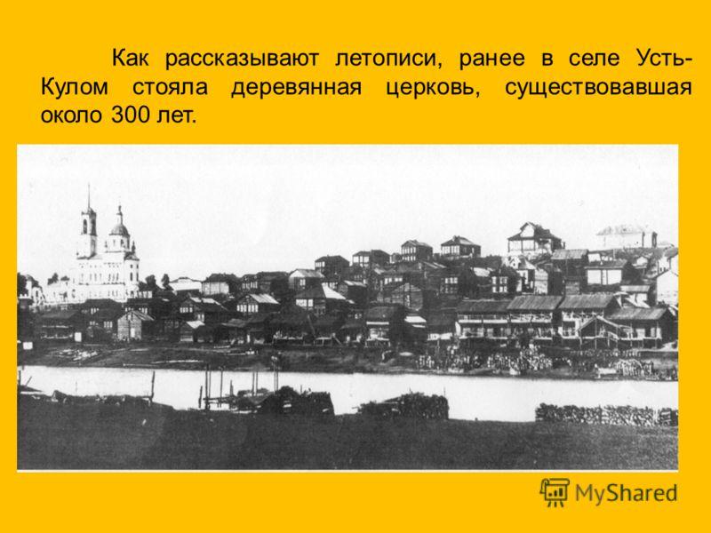 Как рассказывают летописи, ранее в селе Усть- Кулом стояла деревянная церковь, существовавшая около 300 лет.