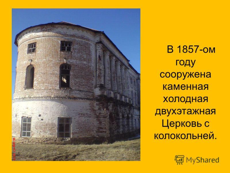В 1857-ом году сооружена каменная холодная двухэтажная Церковь с колокольней.