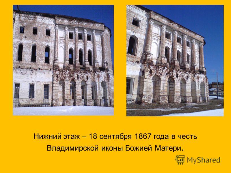 Нижний этаж – 18 сентября 1867 года в честь Владимирской иконы Божией Матери.