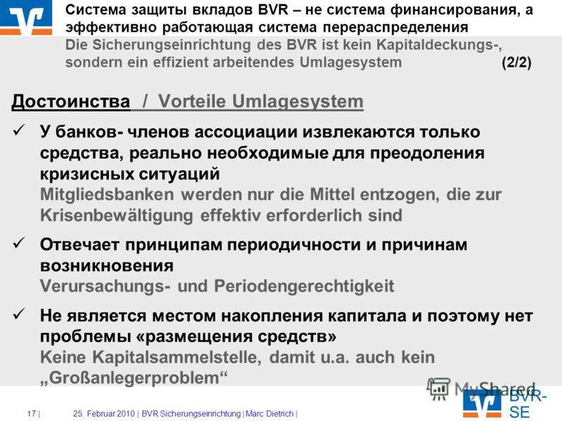 16 |25. Februar 2010 |BVR Sicherungseinrichtung | Marc Dietrich | Система защиты вкладов BVR – не система финансирования, а эффективно работающая система перераспределения Die Sicherungseinrichtung des BVR ist kein Kapitaldeckungs-, sondern ein effiz