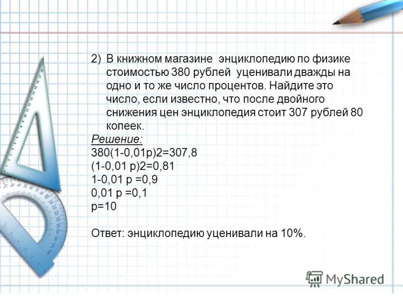 2)В книжном магазине энциклопедию по физике стоимостью 380 рублей уценивали дважды на одно и то же число процентов. Найдите это число, если известно, что после двойного снижения цен энциклопедия стоит 307 рублей 80 копеек. Решение: 380(1-0,01р)2=307,