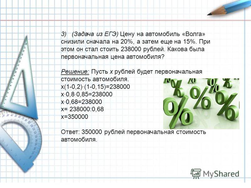 3) (Задача из ЕГЭ) Цену на автомобиль «Волга» снизили сначала на 20%, а затем еще на 15%. При этом он стал стоить 238000 рублей. Какова была первоначальная цена автомобиля? Решение: Пусть х рублей будет первоначальная стоимость автомобиля. х(1-0,2)·(