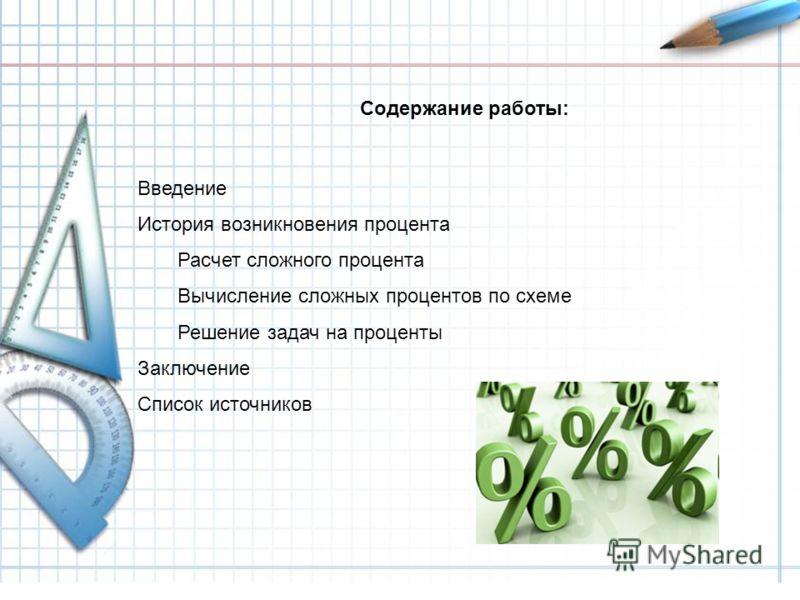 Содержание работы: Введение История возникновения процента Расчет сложного процента Вычисление сложных процентов по схеме Решение задач на проценты Заключение Список источников