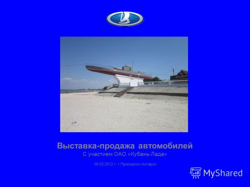 Выставка-продажа автомобилей С участием ОАО «Кубань-Лада» 06.05.2012 г. г.Приморско-Ахтарск