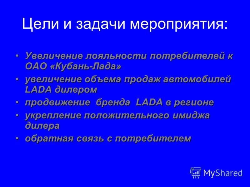 Цели и задачи мероприятия: Увеличение лояльности потребителей к ОАО «Кубань-Лада»Увеличение лояльности потребителей к ОАО «Кубань-Лада» увеличение объема продаж автомобилей LADA дилеромувеличение объема продаж автомобилей LADA дилером продвижение бре
