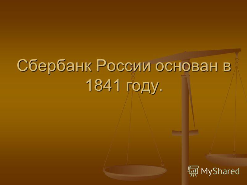 Сбербанк России основан в 1841 году.