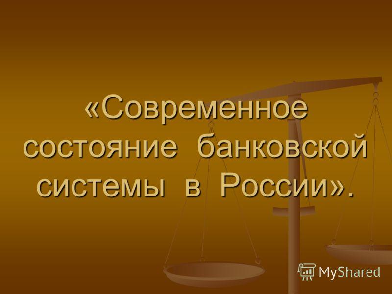 «Современное состояние банковской системы в России».