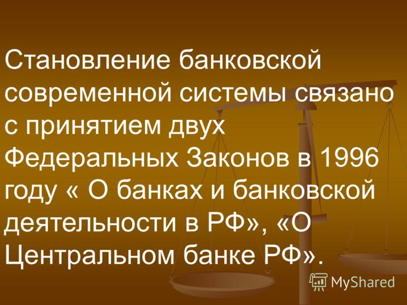 Становление банковской современной системы связано с принятием двух Федеральных Законов в 1996 году « О банках и банковской деятельности в РФ», «О Центральном банке РФ».