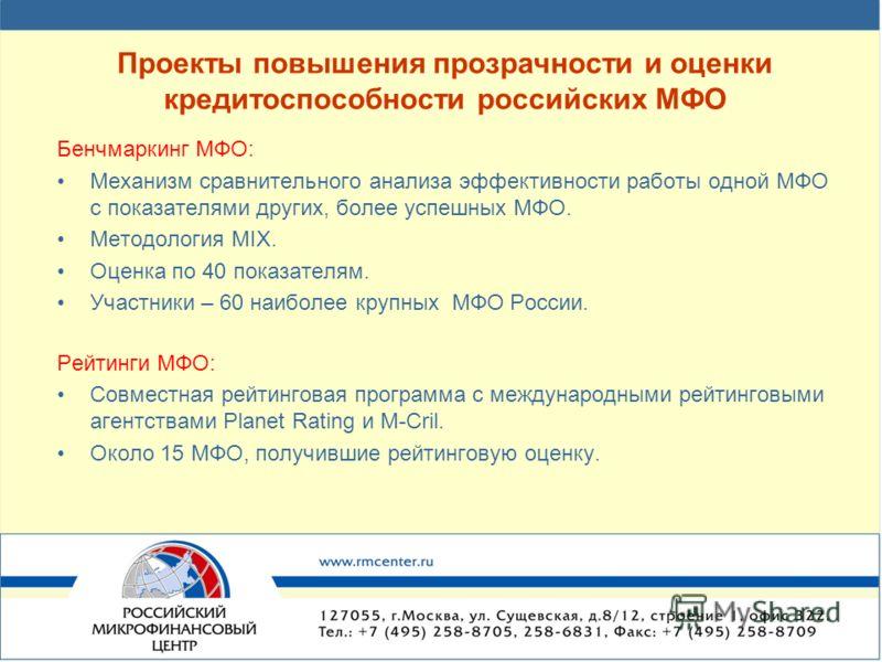 Проекты повышения прозрачности и оценки кредитоспособности российских МФО Бенчмаркинг МФО: Механизм сравнительного анализа эффективности работы одной МФО с показателями других, более успешных МФО. Методология MIX. Оценка по 40 показателям. Участники