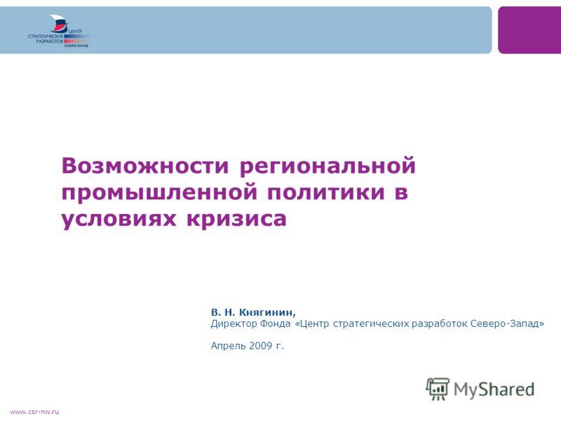www.csr-nw.ru Возможности региональной промышленной политики в условиях кризиса В. Н. Княгинин, Директор Фонда «Центр стратегических разработок Северо-Запад» Апрель 2009 г.
