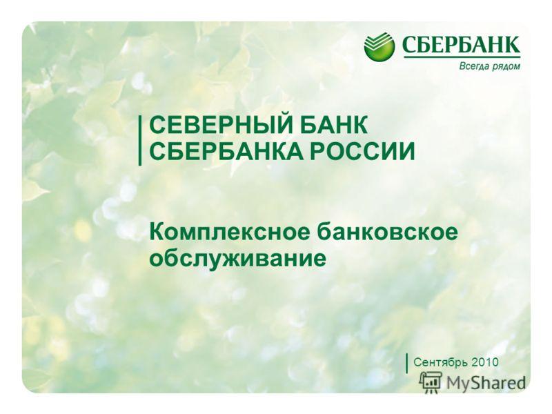 1 СЕВЕРНЫЙ БАНК СБЕРБАНКА РОССИИ Комплексное банковское обслуживание Сентябрь 2010