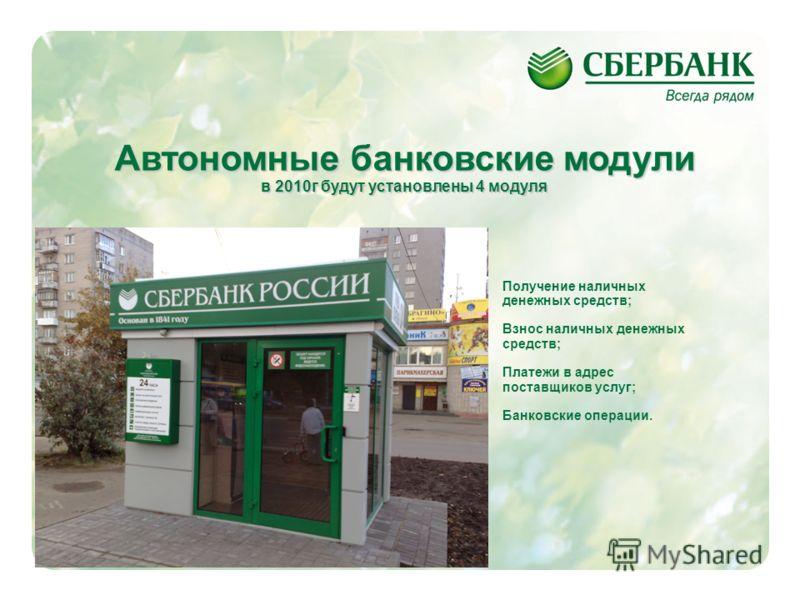 4 Автономные банковские модули в 2010г будут установлены 4 модуля Получение наличных денежных средств; Взнос наличных денежных средств; Платежи в адрес поставщиков услуг; Банковские операции.