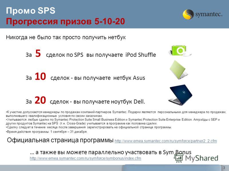 3 Промо SPS Прогрессия призов 5-10-20 За 5 сделок по SPS вы получаете iPod Shuffle За 10 сделок - вы получаете нетбук Asus За 20 сделок - вы получаете ноутбук Dell. К участию допускаются менеджеры по продажам компаний-партнеров Symantec. Подарки явля