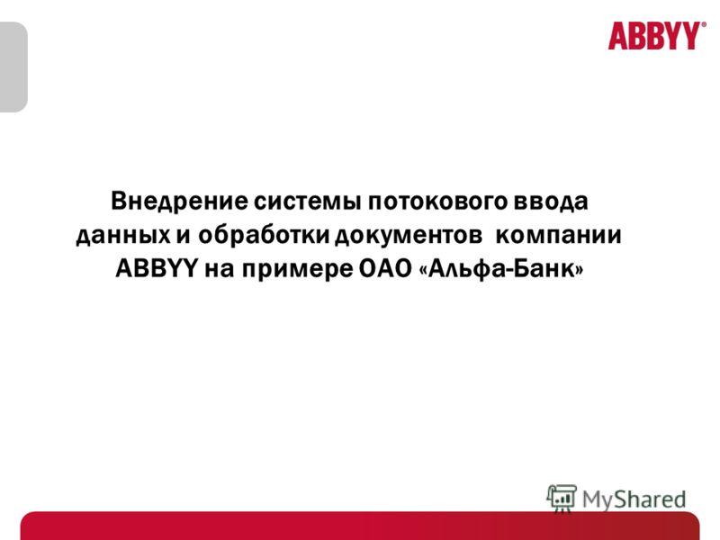 Внедрение системы потокового ввода данных и обработки документов компании ABBYY на примере ОАО «Альфа-Банк»