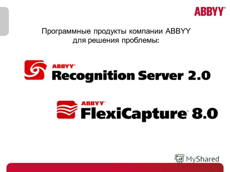 Программные продукты компании ABBYY для решения проблемы :