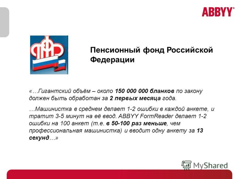 Пенсионный фонд Российской Федерации «…Гигантский объём – около 150 000 000 бланков по закону должен быть обработан за 2 первых месяца года. …Машинистка в среднем делает 1-2 ошибки в каждой анкете, и тратит 3-5 минут на её ввод. ABBYY FormReader дела
