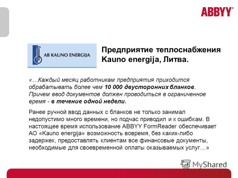 Предприятие теплоснабжения Kauno energija, Литва. «…Каждый месяц работникам предприятия приходится обрабатывать более чем 10 000 двусторонних бланков. Причем ввод документов должен проводиться в ограниченное время - в течение одной недели. Ранее ручн