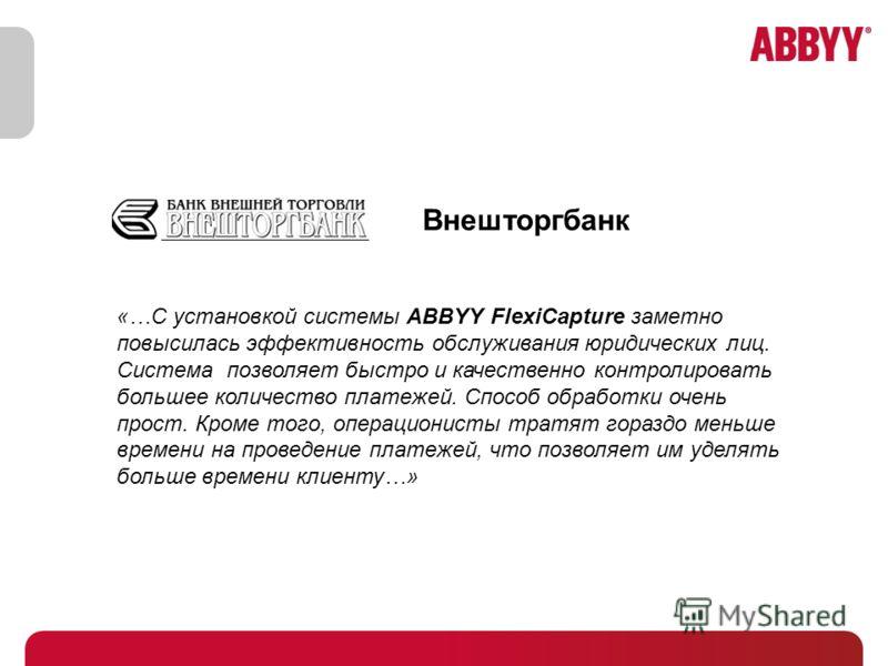 «…С установкой системы ABBYY FlexiCapture заметно повысилась эффективность обслуживания юридических лиц. Система позволяет быстро и качественно контролировать большее количество платежей. Способ обработки очень прост. Кроме того, операционисты тратят
