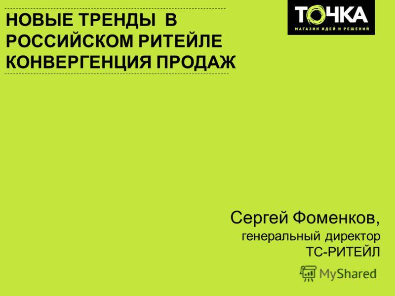 НОВЫЕ ТРЕНДЫ В РОССИЙСКОМ РИТЕЙЛЕ КОНВЕРГЕНЦИЯ ПРОДАЖ Сергей Фоменков, генеральный директор ТС-РИТЕЙЛ
