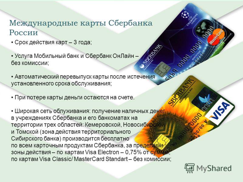 Международные карты Сбербанка России Срок действия карт – 3 года; Услуга Мобильный банк и Сбербанк ОнЛайн – без комиссии; Автоматический перевыпуск карты после истечения установленного срока обслуживания; При потере карты деньги остаются на счете. Ши
