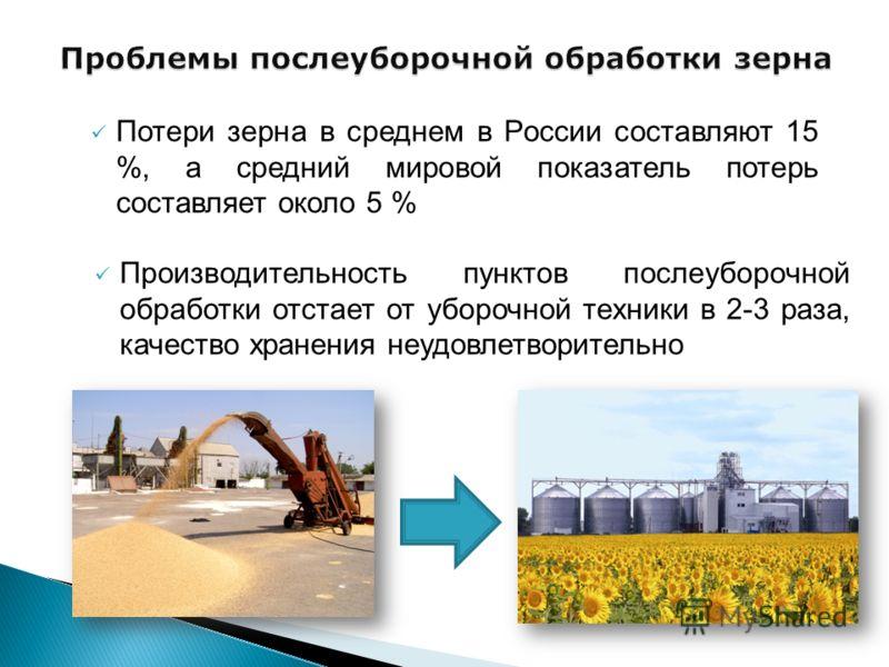 Потери зерна в среднем в России составляют 15 %, а средний мировой показатель потерь составляет около 5 % Производительность пунктов послеуборочной обработки отстает от уборочной техники в 2-3 раза, качество хранения неудовлетворительно