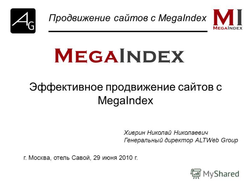 Эффективное продвижение сайтов с MegaIndex Продвижение сайтов с MegaIndex Хиврин Николай Николаевич Генеральный директор ALTWeb Group г. Москва, отель Савой, 29 июня 2010 г.
