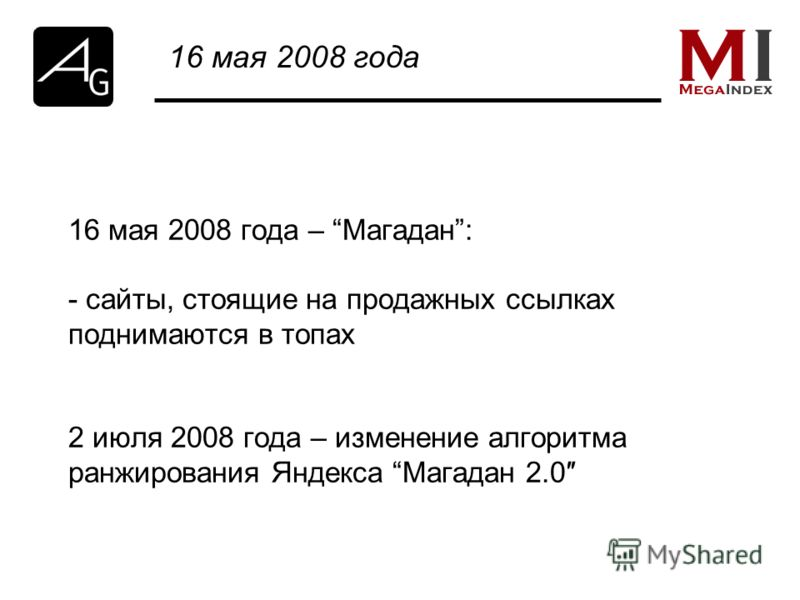 16 мая 2008 года – Магадан: - сайты, стоящие на продажных ссылках поднимаются в топах 2 июля 2008 года – изменение алгоритма ранжирования Яндекса Магадан 2.0 16 мая 2008 года