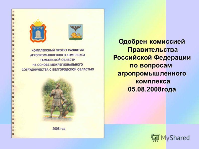 Одобрен комиссией Правительства Правительства Российской Федерации Российской Федерации по вопросам агропромышленного комплекса комплекса05.08.2008года